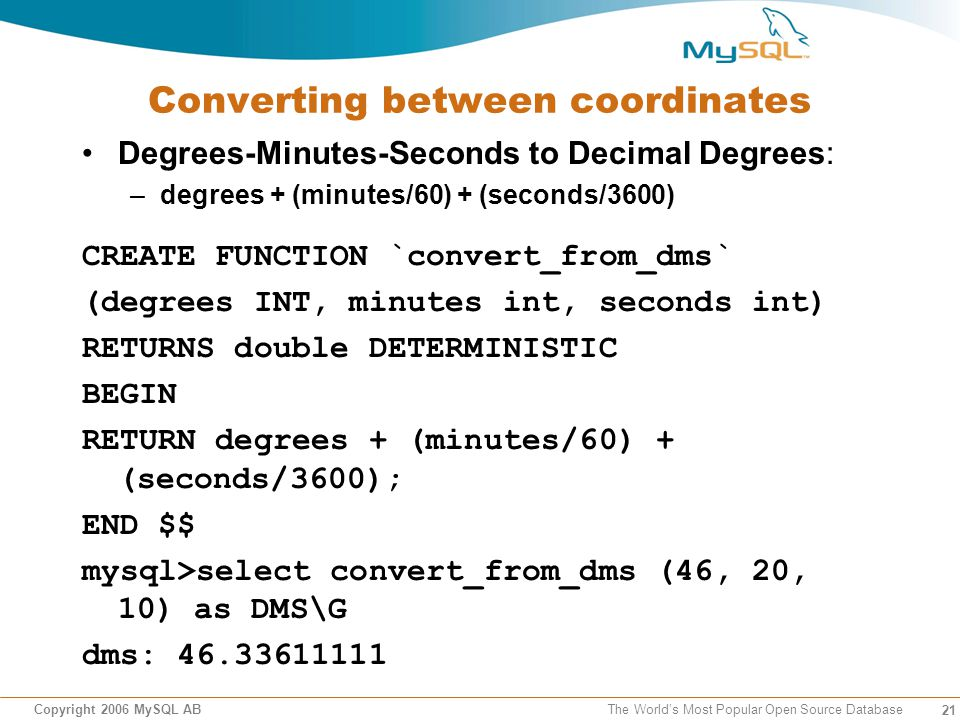 21 Copyright 2006 MySQL AB The Worlds Most Popular Open Source Database Converting between coordinates Degrees-Minutes-Seconds to Decimal Degrees: –degrees + (minutes/60) + (seconds/3600) CREATE FUNCTION `convert_from_dms` (degrees INT, minutes int, seconds int) RETURNS double DETERMINISTIC BEGIN RETURN degrees + (minutes/60) + (seconds/3600); END $$ mysql>select convert_from_dms (46, 20, 10) as DMS\G dms: 46.33611111