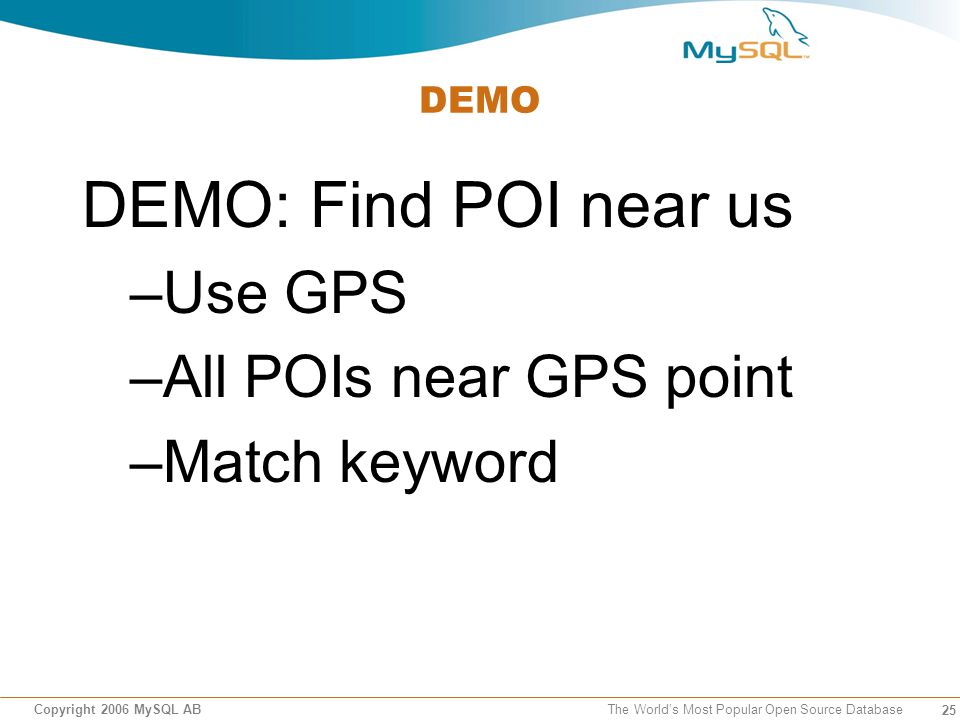 25 Copyright 2006 MySQL AB The Worlds Most Popular Open Source Database DEMO DEMO: Find POI near us –Use GPS –All POIs near GPS point –Match keyword