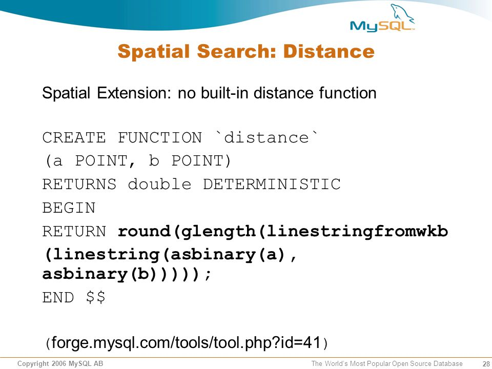 28 Copyright 2006 MySQL AB The Worlds Most Popular Open Source Database Spatial Search: Distance Spatial Extension: no built-in distance function CREATE FUNCTION `distance` (a POINT, b POINT) RETURNS double DETERMINISTIC BEGIN RETURN round(glength(linestringfromwkb (linestring(asbinary(a), asbinary(b))))); END $$ ( forge.mysql.com/tools/tool.php?id=41 )