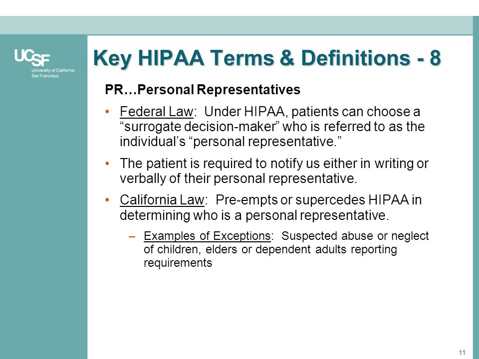 11 Key HIPAA Terms & Definitions - 8 PR…Personal Representatives Federal Law: Under HIPAA, patients can choose a surrogate decision-maker who is refer