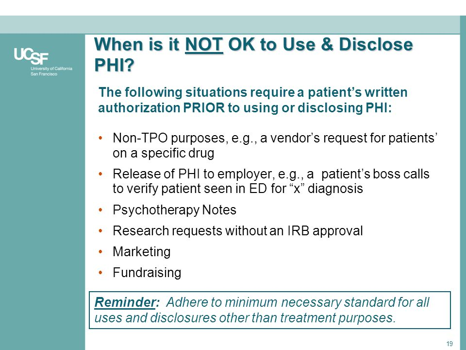 19 When is it NOT OK to Use & Disclose PHI? Non-TPO purposes, e.g., a vendors request for patients on a specific drug Release of PHI to employer, e.g.