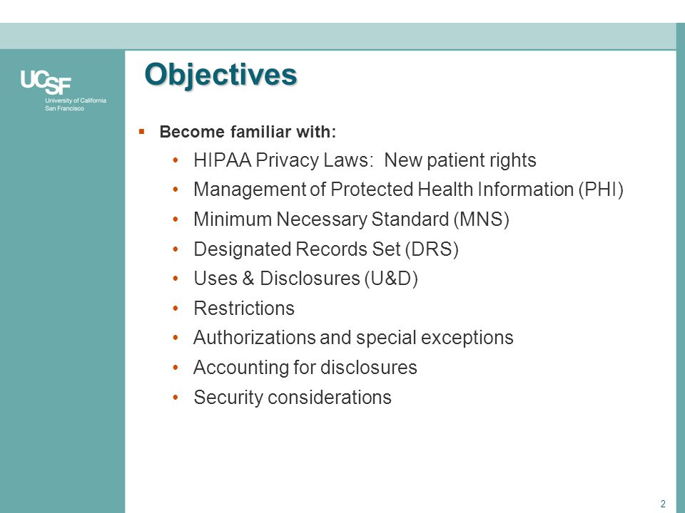 2 Objectives Become familiar with: HIPAA Privacy Laws: New patient rights Management of Protected Health Information (PHI) Minimum Necessary Standard