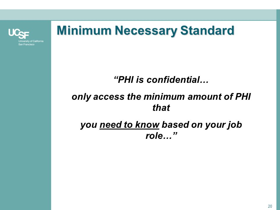 20 Minimum Necessary Standard PHI is confidential… only access the minimum amount of PHI that you need to know based on your job role…