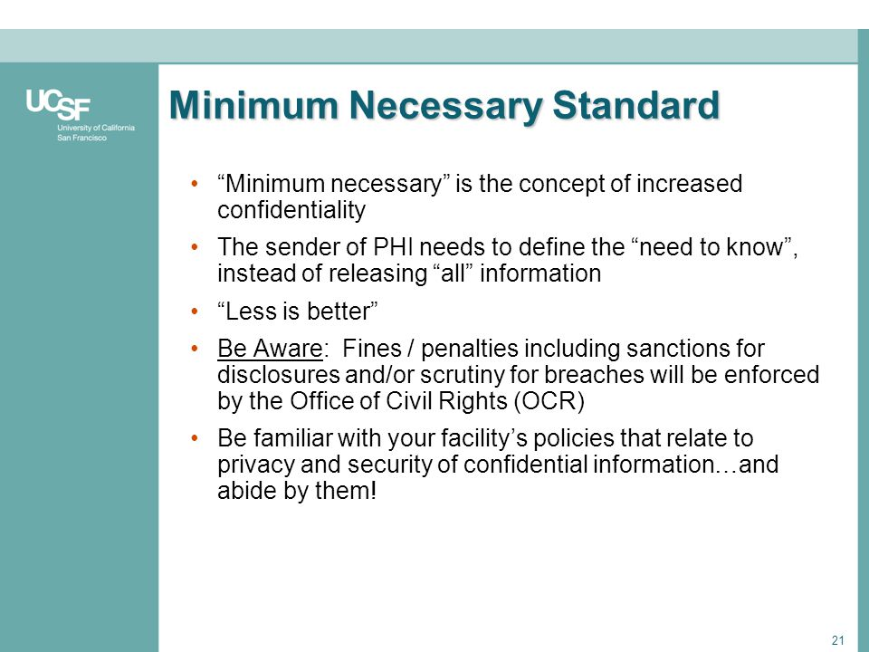 21 Minimum Necessary Standard Minimum necessary is the concept of increased confidentiality The sender of PHI needs to define the need to know, instea