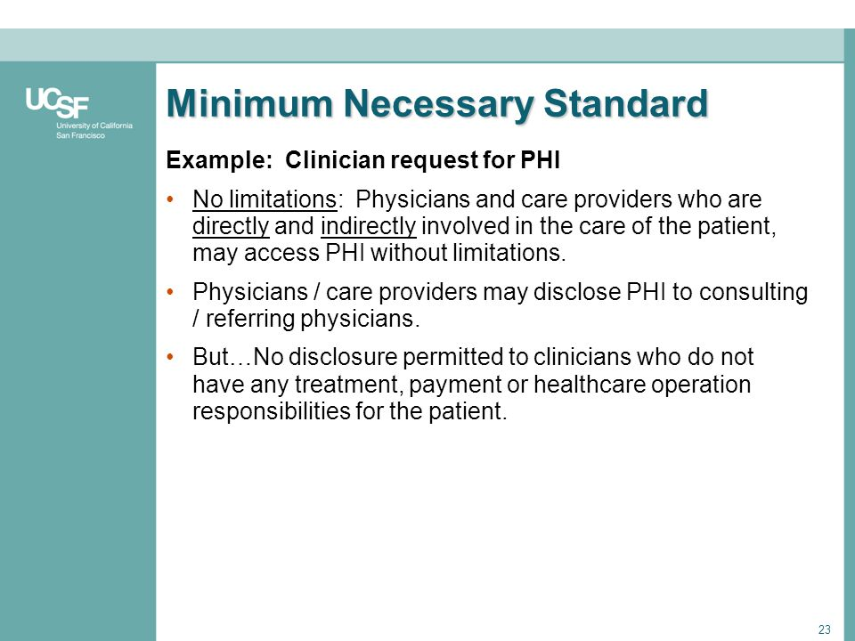 23 Minimum Necessary Standard Example: Clinician request for PHI No limitations: Physicians and care providers who are directly and indirectly involve