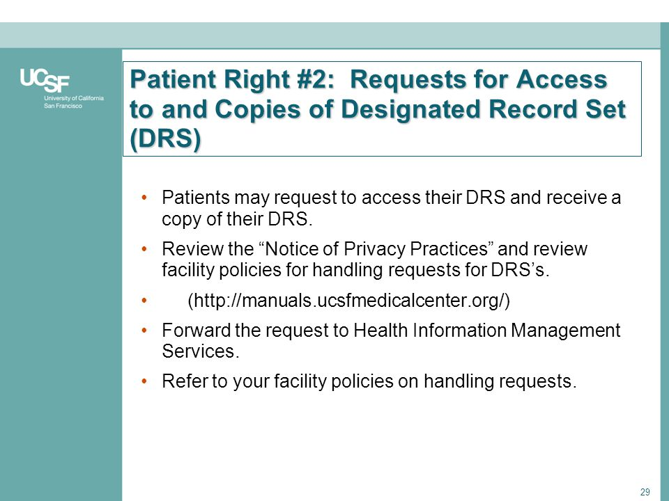 29 Patient Right #2: Requests for Access to and Copies of Designated Record Set (DRS) Patients may request to access their DRS and receive a copy of t