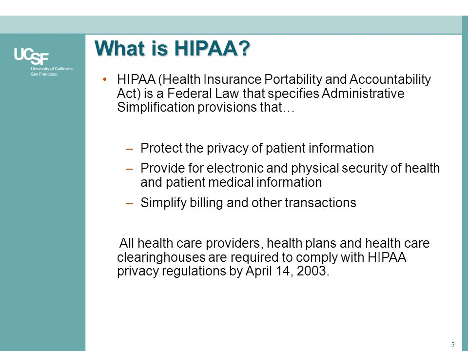 3 What is HIPAA? HIPAA (Health Insurance Portability and Accountability Act) is a Federal Law that specifies Administrative Simplification provisions