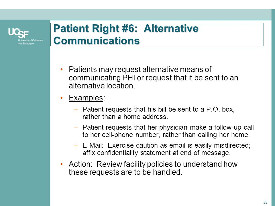 33 Patient Right #6: Alternative Communications Patients may request alternative means of communicating PHI or request that it be sent to an alternati