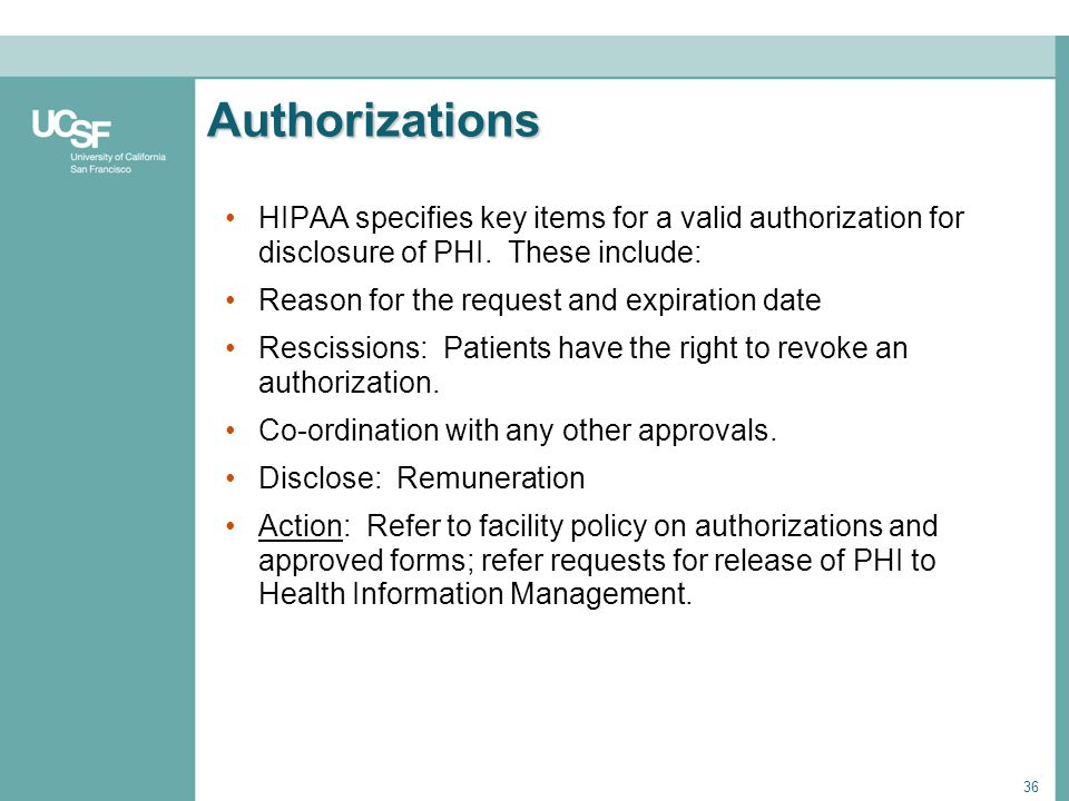 36 Authorizations HIPAA specifies key items for a valid authorization for disclosure of PHI. These include: Reason for the request and expiration date