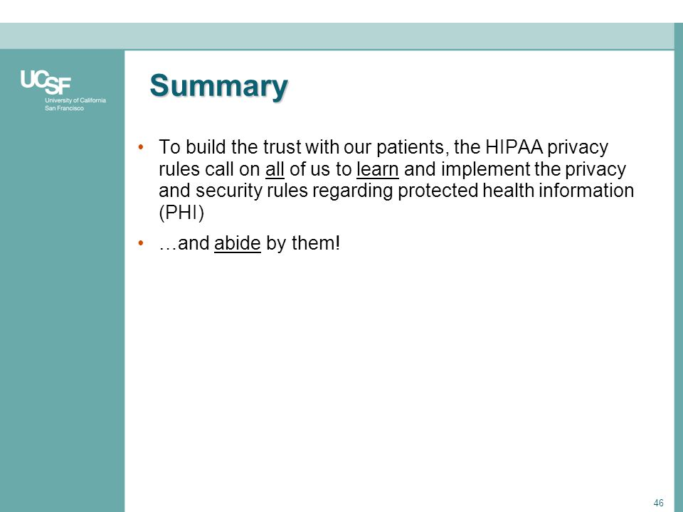 46 Summary To build the trust with our patients, the HIPAA privacy rules call on all of us to learn and implement the privacy and security rules regar