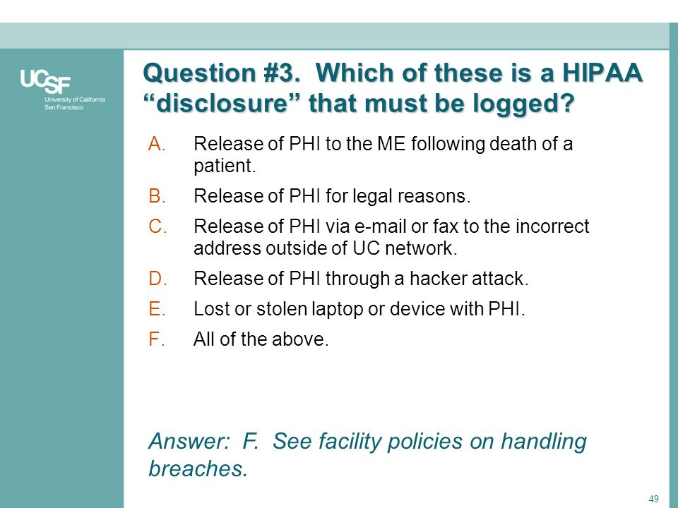 49 Question #3. Which of these is a HIPAA disclosure that must be logged? A.Release of PHI to the ME following death of a patient. B.Release of PHI fo