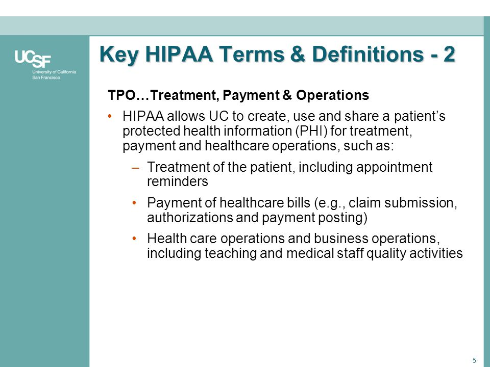 5 Key HIPAA Terms & Definitions - 2 TPO…Treatment, Payment & Operations HIPAA allows UC to create, use and share a patients protected health informati