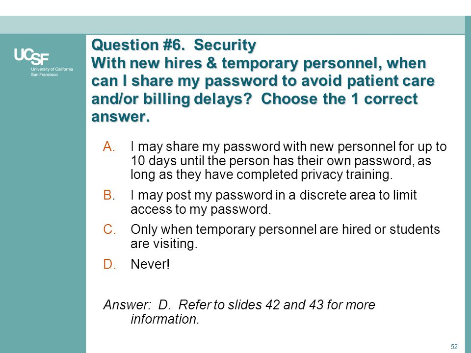 52 Question #6. Security With new hires & temporary personnel, when can I share my password to avoid patient care and/or billing delays? Choose the 1