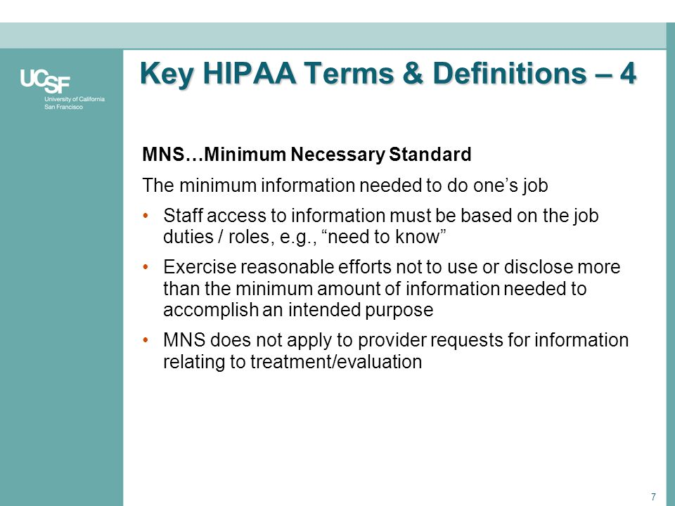 7 Key HIPAA Terms & Definitions – 4 Key HIPAA Terms & Definitions – 4 MNS…Minimum Necessary Standard The minimum information needed to do ones job Sta