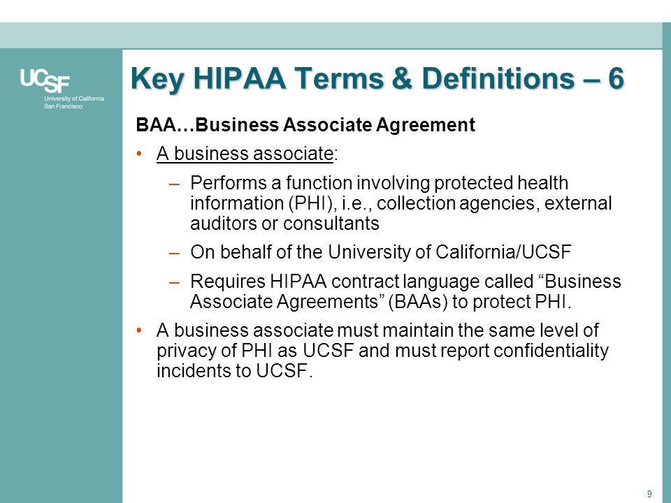 9 Key HIPAA Terms & Definitions – 6 BAA…Business Associate Agreement A business associate: –Performs a function involving protected health information