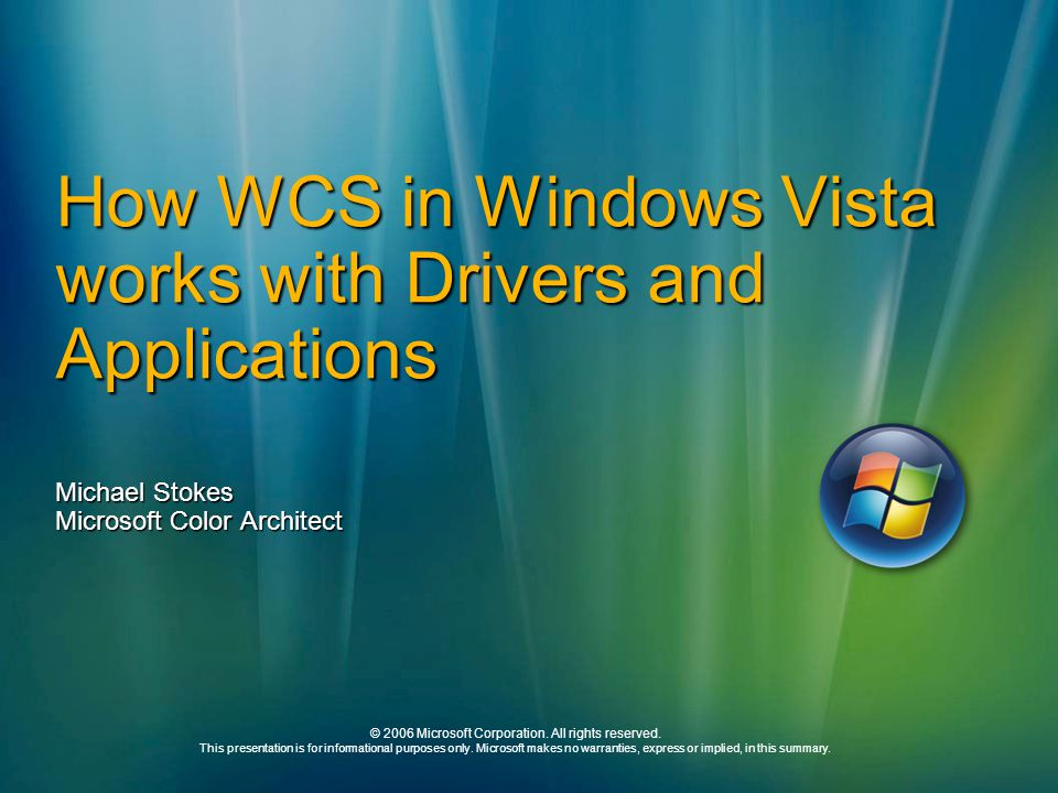How WCS in Windows Vista works with Drivers and Applications Michael Stokes Microsoft Color Architect © 2006 Microsoft Corporation.