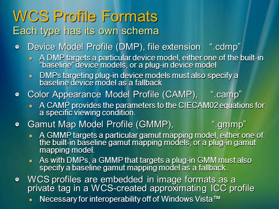WCS Profile Formats Each type has its own schema Device Model Profile (DMP), file extension.cdmp A DMP targets a particular device model, either one o