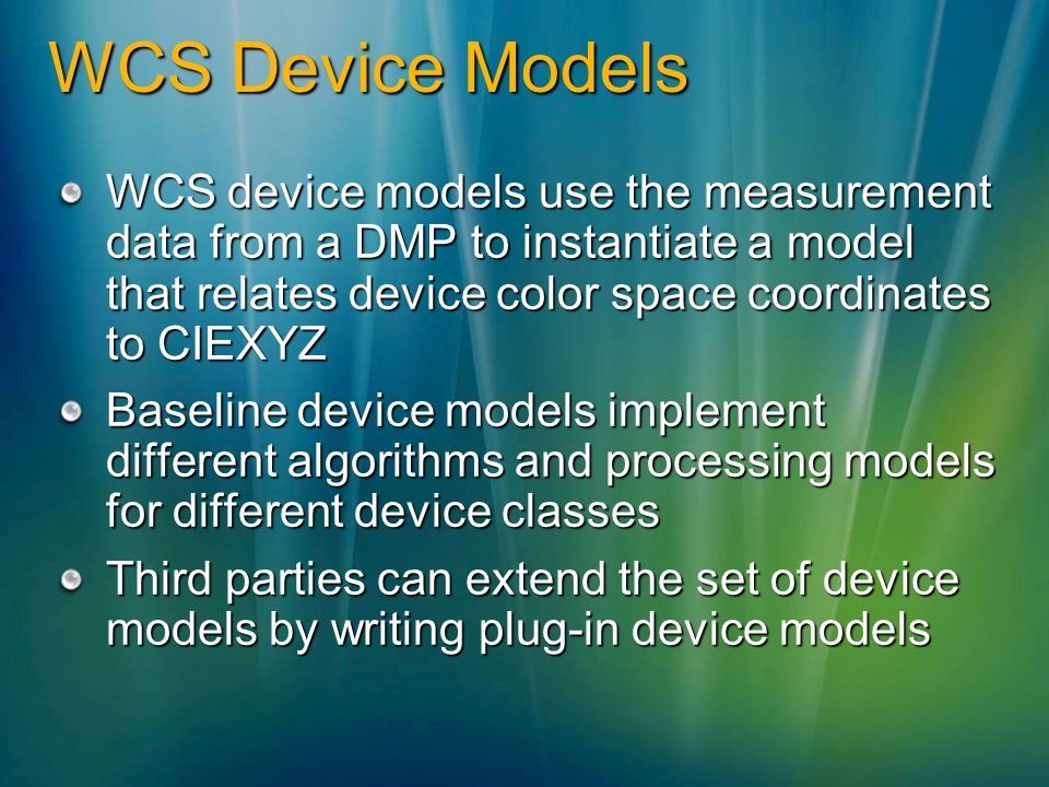 WCS Device Models WCS device models use the measurement data from a DMP to instantiate a model that relates device color space coordinates to CIEXYZ Baseline device models implement different algorithms and processing models for different device classes Third parties can extend the set of device models by writing plug-in device models