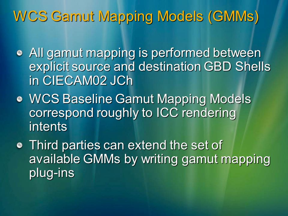 WCS Gamut Mapping Models (GMMs) All gamut mapping is performed between explicit source and destination GBD Shells in CIECAM02 JCh WCS Baseline Gamut Mapping Models correspond roughly to ICC rendering intents Third parties can extend the set of available GMMs by writing gamut mapping plug-ins