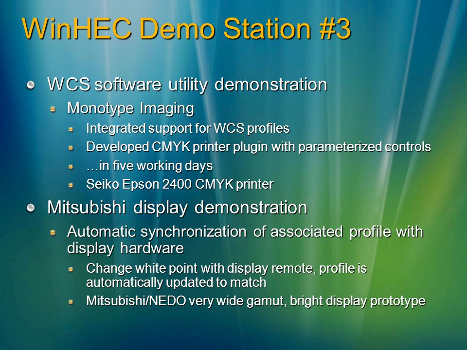 WCS software utility demonstration Monotype Imaging Integrated support for WCS profiles Developed CMYK printer plugin with parameterized controls …in five working days Seiko Epson 2400 CMYK printer Mitsubishi display demonstration Automatic synchronization of associated profile with display hardware Change white point with display remote, profile is automatically updated to match Mitsubishi/NEDO very wide gamut, bright display prototype