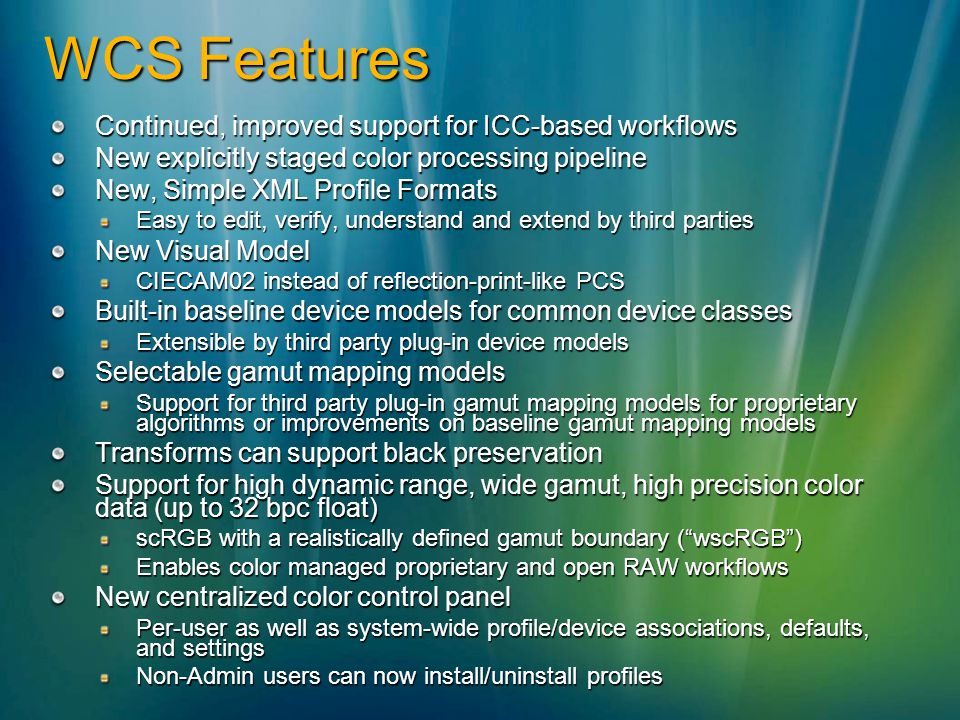 WCS Features Continued, improved support for ICC-based workflows New explicitly staged color processing pipeline New, Simple XML Profile Formats Easy to edit, verify, understand and extend by third parties New Visual Model CIECAM02 instead of reflection-print-like PCS Built-in baseline device models for common device classes Extensible by third party plug-in device models Selectable gamut mapping models Support for third party plug-in gamut mapping models for proprietary algorithms or improvements on baseline gamut mapping models Transforms can support black preservation Support for high dynamic range, wide gamut, high precision color data (up to 32 bpc float) scRGB with a realistically defined gamut boundary (wscRGB) Enables color managed proprietary and open RAW workflows New centralized color control panel Per-user as well as system-wide profile/device associations, defaults, and settings Non-Admin users can now install/uninstall profiles