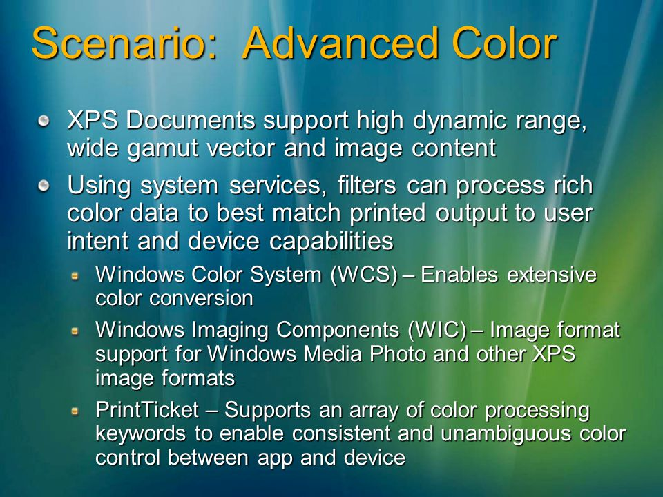 Scenario: Advanced Color XPS Documents support high dynamic range, wide gamut vector and image content Using system services, filters can process rich color data to best match printed output to user intent and device capabilities Windows Color System (WCS) – Enables extensive color conversion Windows Imaging Components (WIC) – Image format support for Windows Media Photo and other XPS image formats PrintTicket – Supports an array of color processing keywords to enable consistent and unambiguous color control between app and device