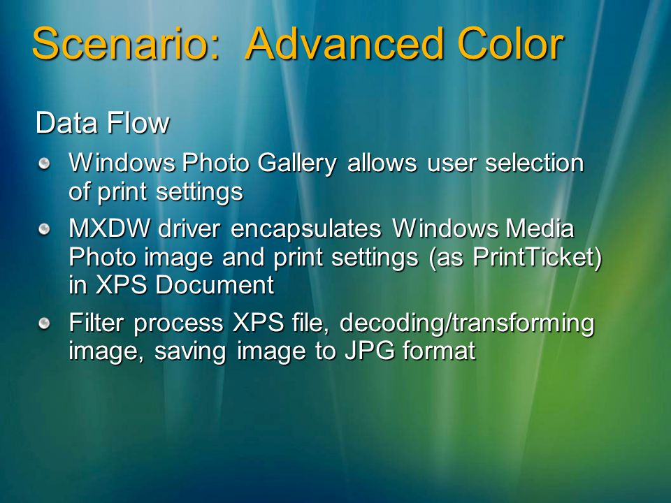 Scenario: Advanced Color Data Flow Windows Photo Gallery allows user selection of print settings MXDW driver encapsulates Windows Media Photo image and print settings (as PrintTicket) in XPS Document Filter process XPS file, decoding/transforming image, saving image to JPG format