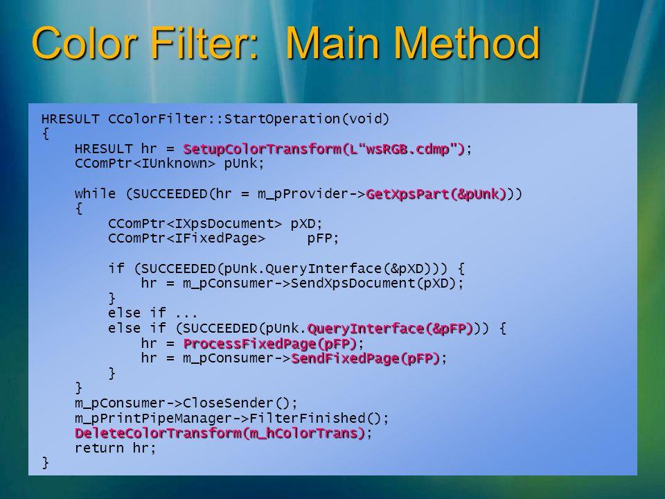 Color Filter: Main Method HRESULT CColorFilter::StartOperation(void) { SetupColorTransform(LwsRGB.cdmp ) HRESULT hr = SetupColorTransform(LwsRGB.cdmp ); CComPtr pUnk; GetXpsPart(&pUnk) while (SUCCEEDED(hr = m_pProvider->GetXpsPart(&pUnk))) { CComPtr pXD; CComPtr pFP; if (SUCCEEDED(pUnk.QueryInterface(&pXD))) { hr = m_pConsumer->SendXpsDocument(pXD); } else if...