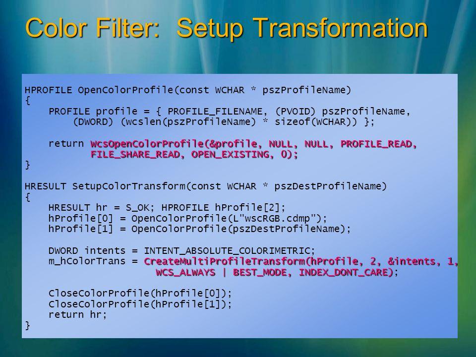 Color Filter: Setup Transformation HPROFILE OpenColorProfile(const WCHAR * pszProfileName) { PROFILE profile = { PROFILE_FILENAME, (PVOID) pszProfileName, (DWORD) (wcslen(pszProfileName) * sizeof(WCHAR)) }; WcsOpenColorProfile(&profile, NULL, NULL, PROFILE_READ, return WcsOpenColorProfile(&profile, NULL, NULL, PROFILE_READ, FILE_SHARE_READ, OPEN_EXISTING, 0); FILE_SHARE_READ, OPEN_EXISTING, 0); } HRESULT SetupColorTransform(const WCHAR * pszDestProfileName) { HRESULT hr = S_OK; HPROFILE hProfile[2]; hProfile[0] = OpenColorProfile(L wscRGB.cdmp ); hProfile[1] = OpenColorProfile(pszDestProfileName); DWORD intents = INTENT_ABSOLUTE_COLORIMETRIC; CreateMultiProfileTransform(hProfile, 2, &intents, 1, m_hColorTrans = CreateMultiProfileTransform(hProfile, 2, &intents, 1, WCS_ALWAYS | BEST_MODE, INDEX_DONT_CARE) WCS_ALWAYS | BEST_MODE, INDEX_DONT_CARE); CloseColorProfile(hProfile[0]); CloseColorProfile(hProfile[1]); return hr; }