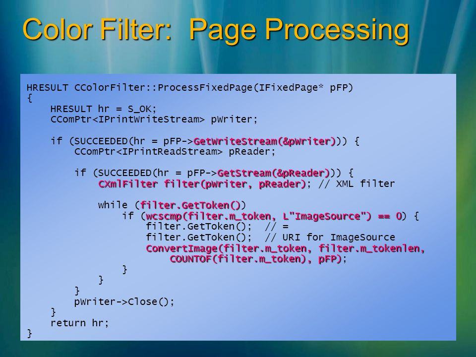 Color Filter: Page Processing HRESULT CColorFilter::ProcessFixedPage(IFixedPage* pFP) { HRESULT hr = S_OK; CComPtr pWriter; GetWriteStream(&pWriter) if (SUCCEEDED(hr = pFP->GetWriteStream(&pWriter))) { CComPtr pReader; GetStream(&pReader) if (SUCCEEDED(hr = pFP->GetStream(&pReader))) { CXmlFilter filter(pWriter, pReader) CXmlFilter filter(pWriter, pReader); // XML filter filter.GetToken() while (filter.GetToken()) wcscmp(filter.m_token, L ImageSource ) == 0 if (wcscmp(filter.m_token, L ImageSource ) == 0) { filter.GetToken();// = filter.GetToken();// URI for ImageSource ConvertImage(filter.m_token, filter.m_tokenlen, COUNTOF(filter.m_token), pFP) COUNTOF(filter.m_token), pFP); } pWriter->Close(); } return hr; }