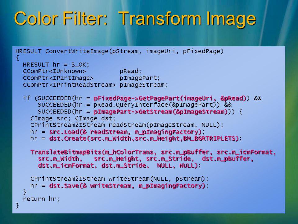 Color Filter: Transform Image HRESULT ConvertWriteImage(pStream, imageUri, pFixedPage) { HRESULT hr = S_OK; CComPtr pRead; CComPtr pImagePart; CComPtr pImageStream; pFixedPage->GetPagePart(imageUri, &pRead) if (SUCCEEDED(hr = pFixedPage->GetPagePart(imageUri, &pRead)) && SUCCEEDED(hr = pRead.QueryInterface(&pImagePart)) && pImagePart->GetStream(&pImageStream) SUCCEEDED(hr = pImagePart->GetStream(&pImageStream))) { CImage src; CImage dst; CPrintStream2IStream readStream(pImageStream, NULL); src.Load(& readStream, m_pImagingFactory) hr = src.Load(& readStream, m_pImagingFactory); dst.Create(src.m_Width,src.m_Height,BM_BGRTRIPLETS) hr = dst.Create(src.m_Width,src.m_Height,BM_BGRTRIPLETS); TranslateBitmapBits(m_hColorTrans, src.m_pBuffer, src.m_icmFormat, src.m_Width, src.m_Height, src.m_Stride, dst.m_pBuffer, src.m_Width, src.m_Height, src.m_Stride, dst.m_pBuffer, dst.m_icmFormat, dst.m_Stride, NULL, NULL) dst.m_icmFormat, dst.m_Stride, NULL, NULL); CPrintStream2IStream writeStream(NULL, pStream); dst.Save(& writeStream, m_pImagingFactory) hr = dst.Save(& writeStream, m_pImagingFactory); } return hr; }