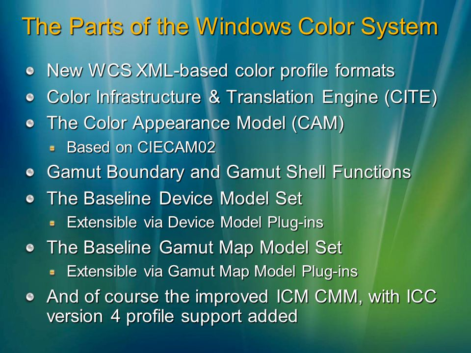 The Parts of the Windows Color System New WCS XML-based color profile formats Color Infrastructure & Translation Engine (CITE) The Color Appearance Model (CAM) Based on CIECAM02 Gamut Boundary and Gamut Shell Functions The Baseline Device Model Set Extensible via Device Model Plug-ins The Baseline Gamut Map Model Set Extensible via Gamut Map Model Plug-ins And of course the improved ICM CMM, with ICC version 4 profile support added