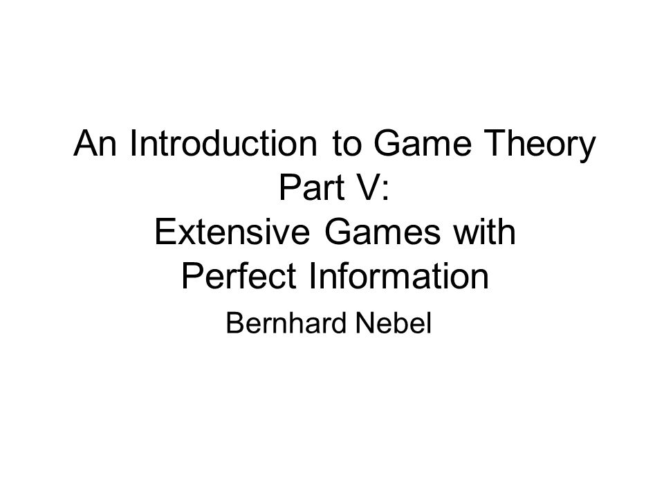 An Introduction to Game Theory Part V: Extensive Games with Perfect Information Bernhard Nebel