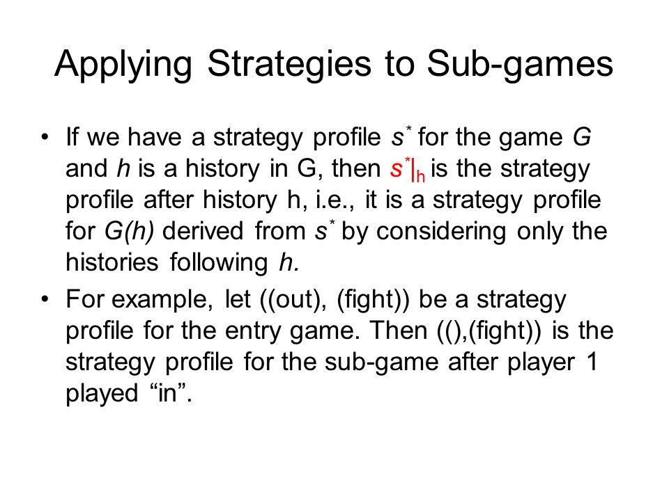 Applying Strategies to Sub-games If we have a strategy profile s * for the game G and h is a history in G, then s * | h is the strategy profile after