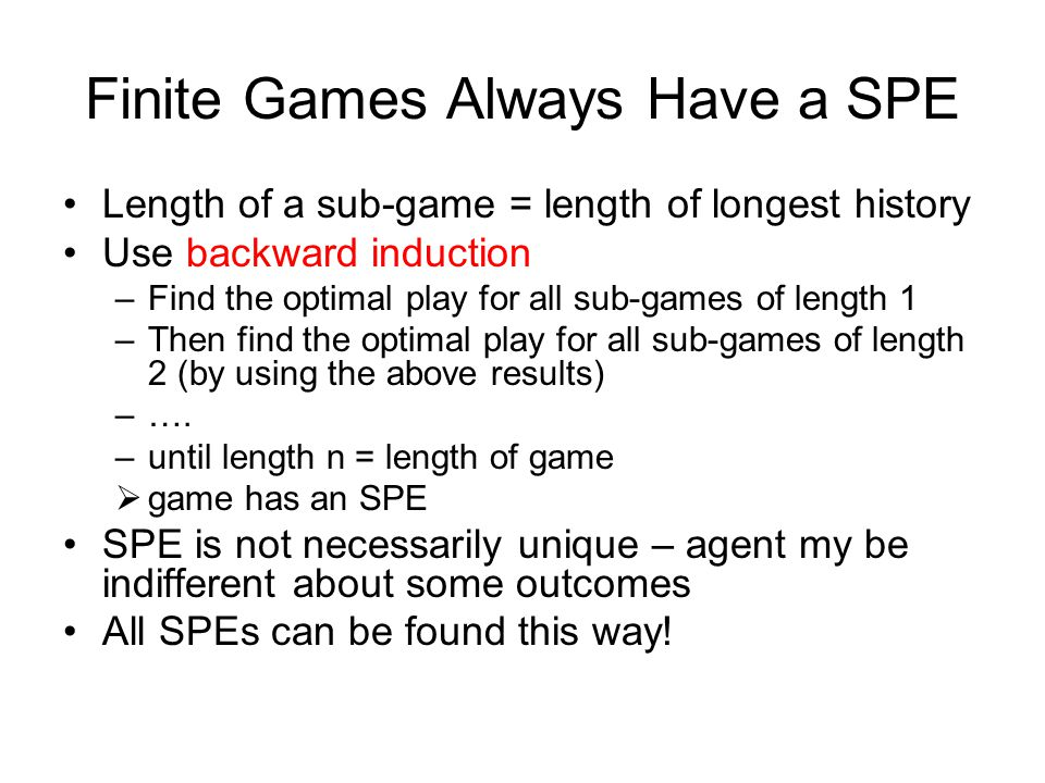 Finite Games Always Have a SPE Length of a sub-game = length of longest history Use backward induction –Find the optimal play for all sub-games of len