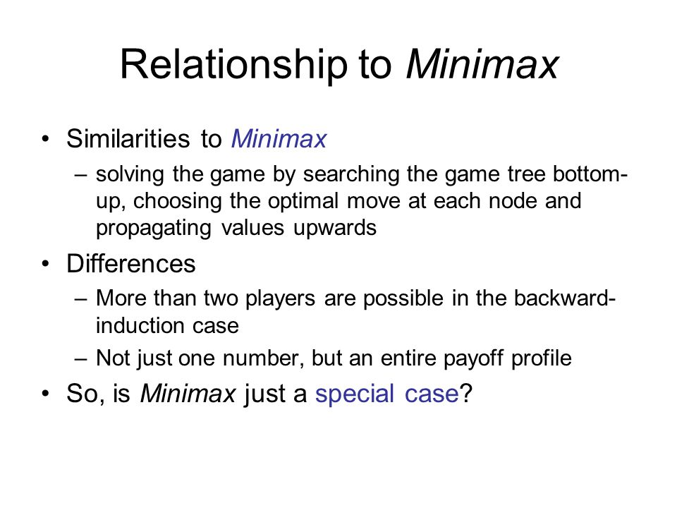 Relationship to Minimax Similarities to Minimax –solving the game by searching the game tree bottom- up, choosing the optimal move at each node and pr