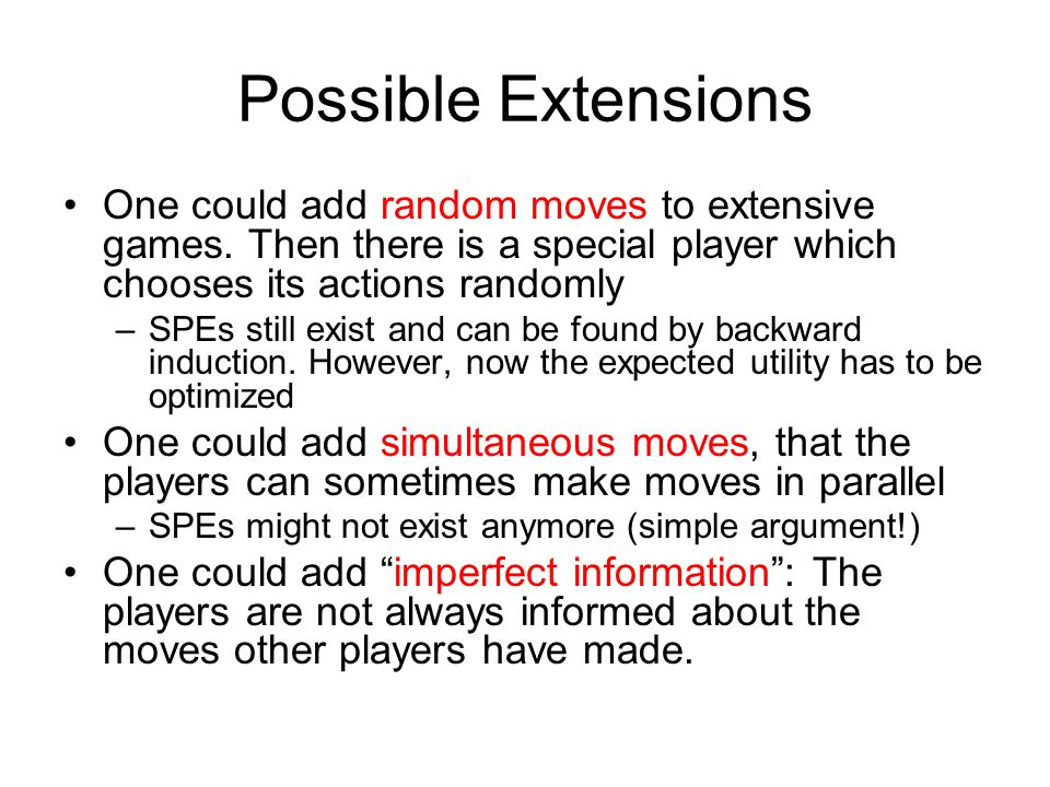 Possible Extensions One could add random moves to extensive games. Then there is a special player which chooses its actions randomly –SPEs still exist