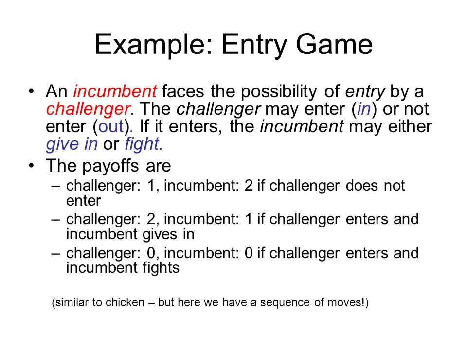 Example: Entry Game An incumbent faces the possibility of entry by a challenger. The challenger may enter (in) or not enter (out). If it enters, the i