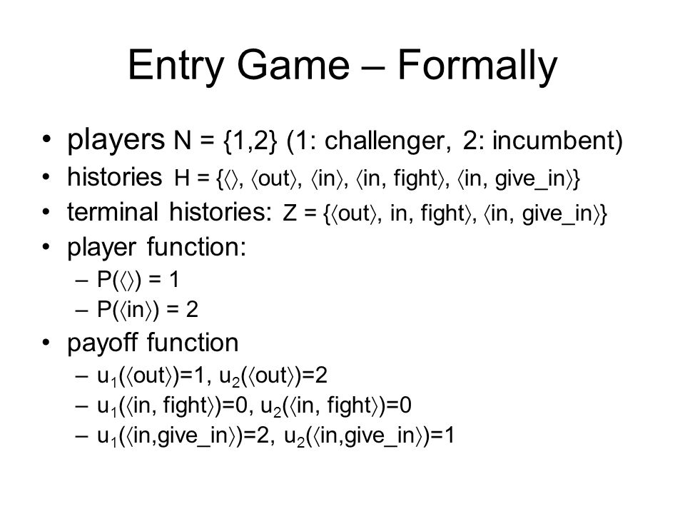 Entry Game – Formally players N = {1,2} (1: challenger, 2: incumbent) histories H = {, out, in, in, fight, in, give_in } terminal histories: Z = { out