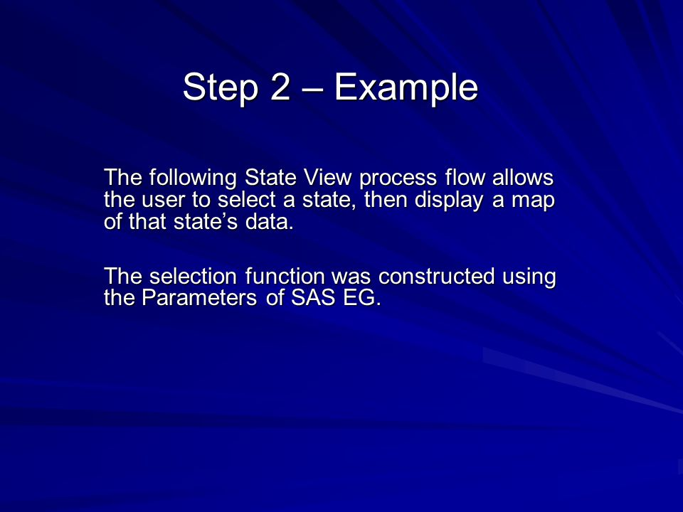 Step 2 – Example The following State View process flow allows the user to select a state, then display a map of that states data. The selection functi