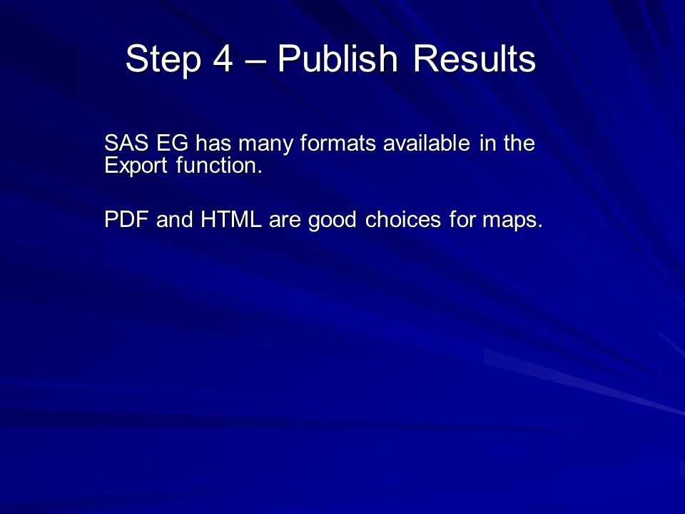 Step 4 – Publish Results SAS EG has many formats available in the Export function. PDF and HTML are good choices for maps.
