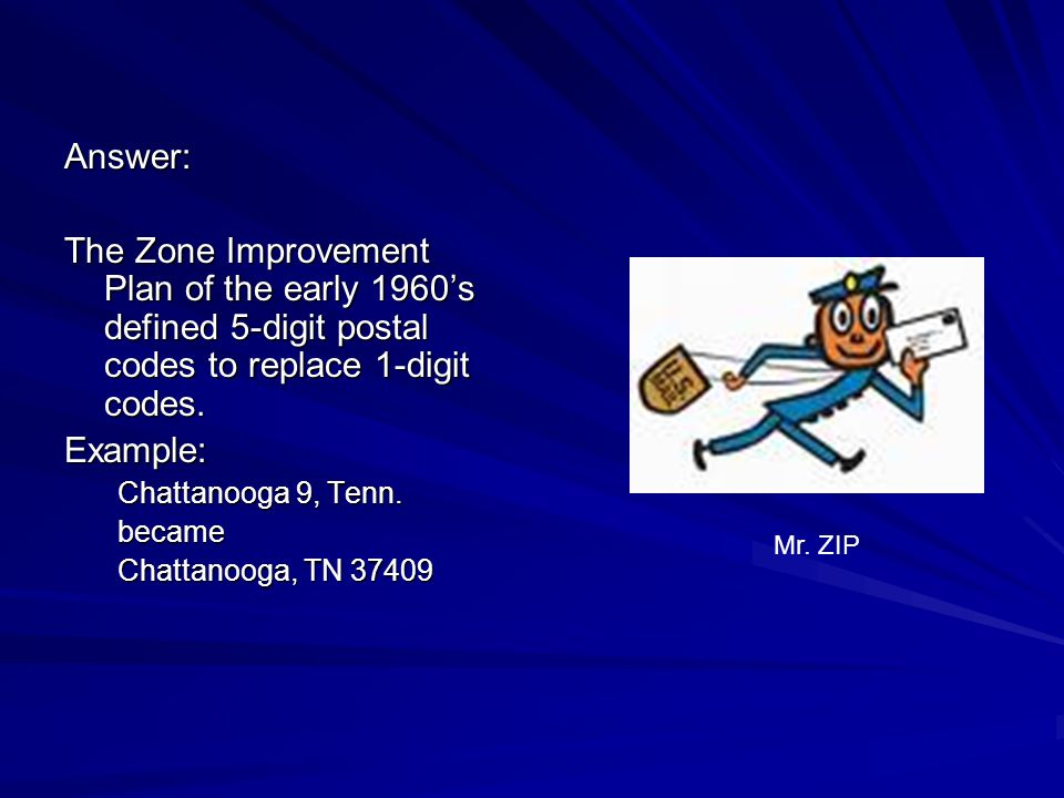 Answer: The Zone Improvement Plan of the early 1960s defined 5-digit postal codes to replace 1-digit codes. Example: Chattanooga 9, Tenn. became Chatt