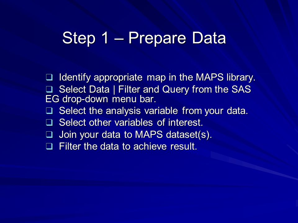 Step 1 – Prepare Data Identify appropriate map in the MAPS library. Identify appropriate map in the MAPS library. Select Data | Filter and Query from