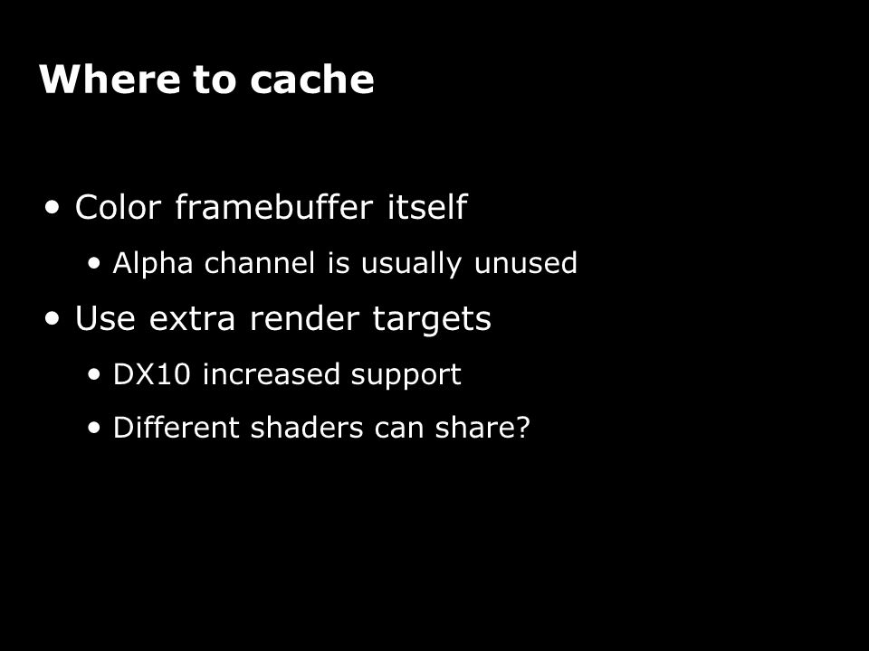 Where to cache Color framebuffer itself Alpha channel is usually unused Use extra render targets DX10 increased support Different shaders can share