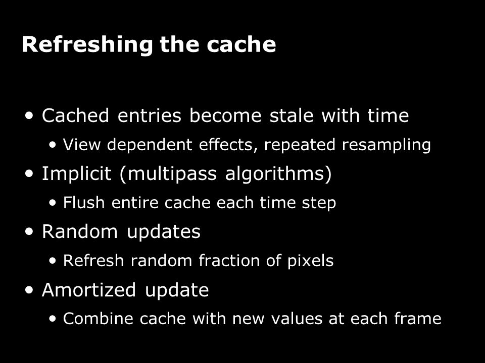 Refreshing the cache Cached entries become stale with time View dependent effects, repeated resampling Implicit (multipass algorithms) Flush entire ca