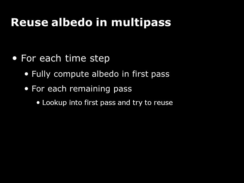 Reuse albedo in multipass For each time step Fully compute albedo in first pass For each remaining pass Lookup into first pass and try to reuse