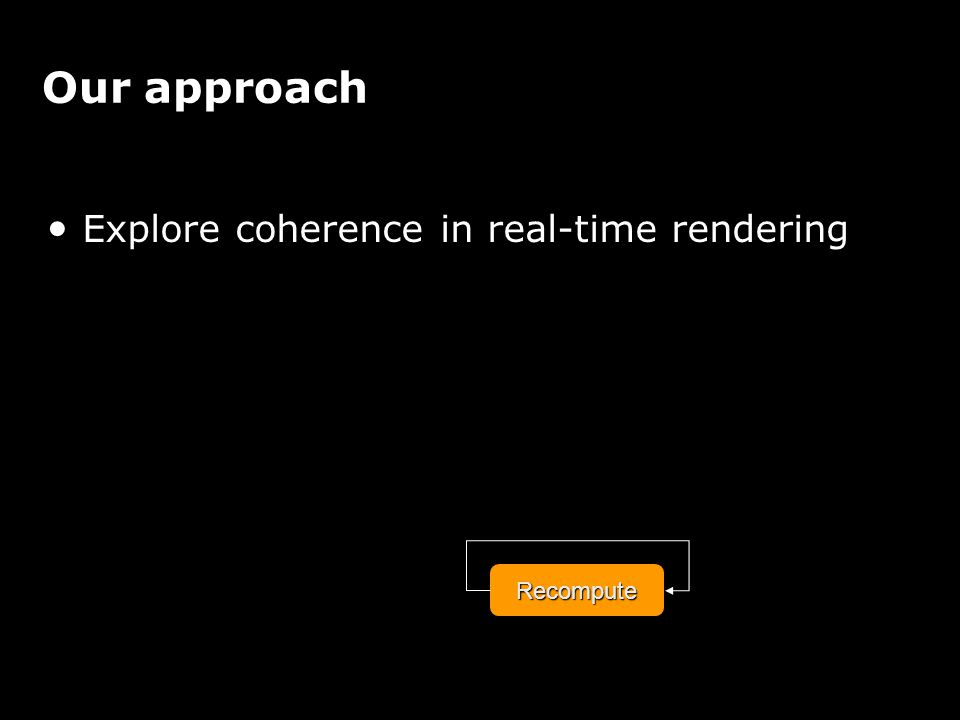 Our approach Explore coherence in real-time renderingRecompute