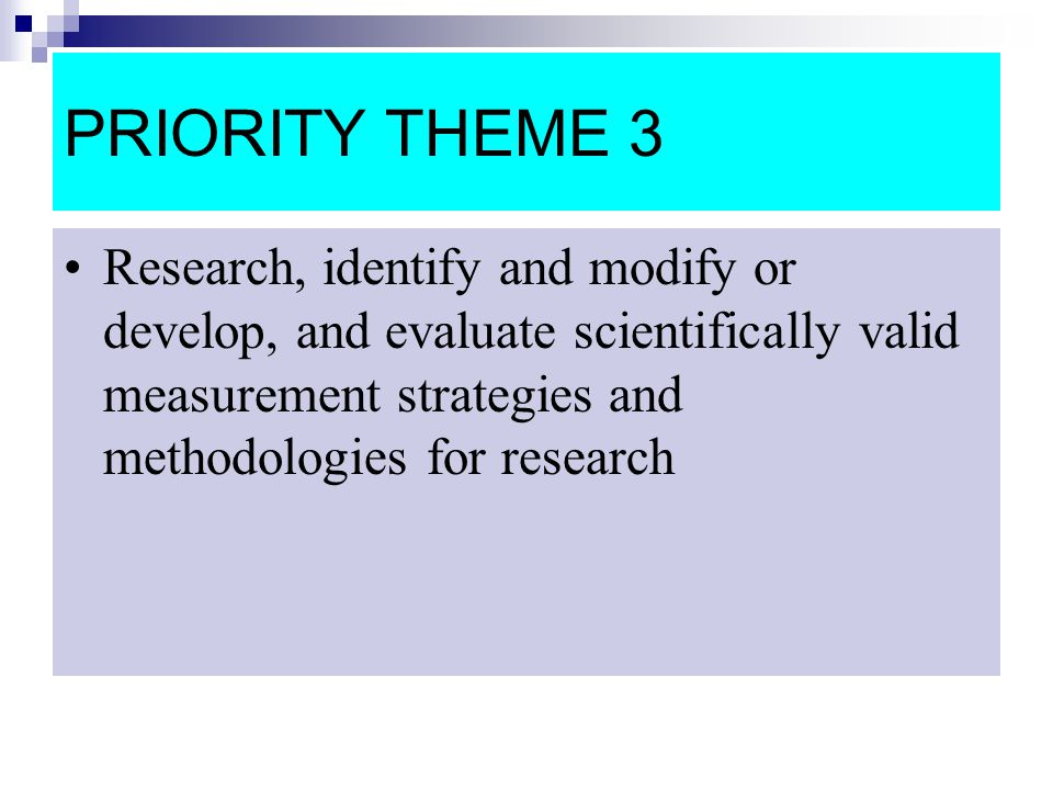 PRIORITY THEME 3 Research, identify and modify or develop, and evaluate scientifically valid measurement strategies and methodologies for research