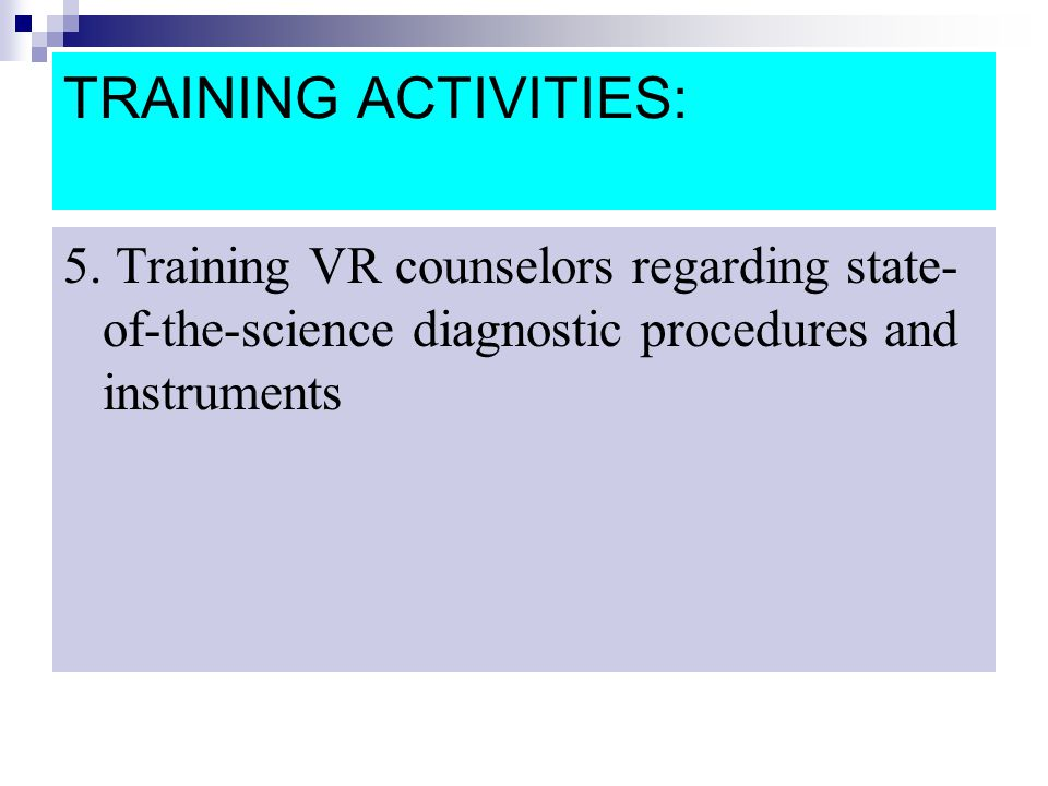 TRAINING ACTIVITIES: 5. Training VR counselors regarding state- of-the-science diagnostic procedures and instruments