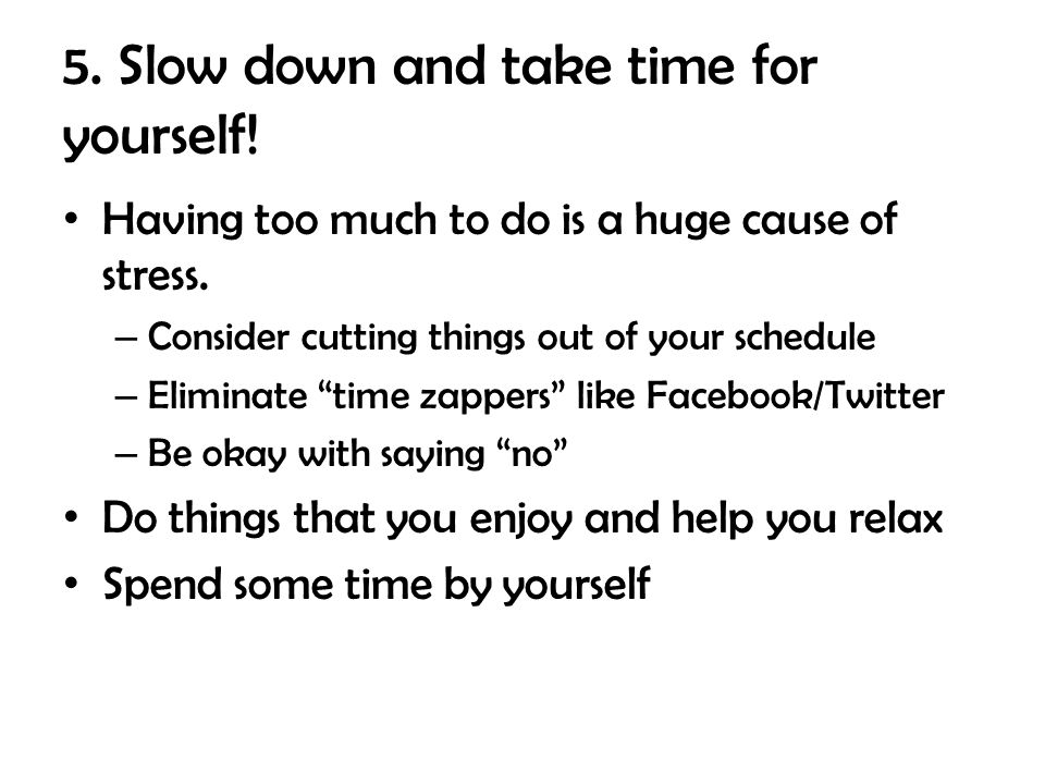 5.Slow down and take time for yourself. Having too much to do is a huge cause of stress.